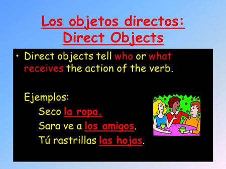 Los objetos directos: Direct Objects Direct objects tell who or what receives the action of the verb. Ejemplos: Seco la ropa. Sara ve a los amigos. Tú.