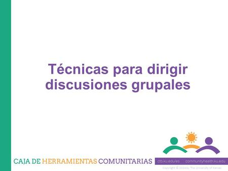 Copyright © 2014 by The University of Kansas Técnicas para dirigir discusiones grupales.