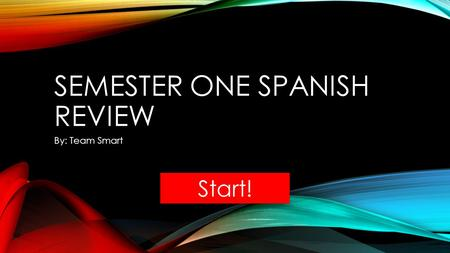 SEMESTER ONE SPANISH REVIEW By: Team Smart Start!.