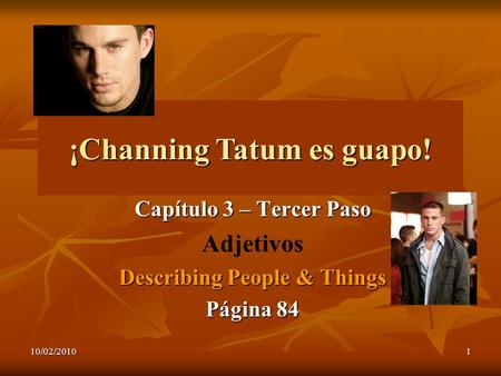 10/02/20101 ¡Channing Tatum es guapo! Capítulo 3 – Tercer Paso Adjetivos Describing People & Things Página 84.
