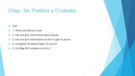 Chap. 3A: Pueblos y Ciudades  TLW:  1. Write and discuss notes  2. Ask and give information about places  3. Ask and give information on how to get.