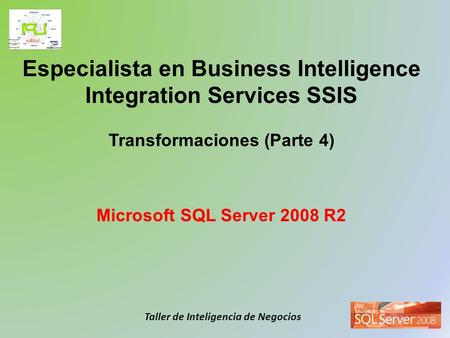 Taller de Inteligencia de Negocios Especialista en Business Intelligence Integration Services SSIS Transformaciones (Parte 4) Microsoft SQL Server 2008.