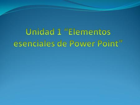 "Unidad 1 ""Elementos esenciales de Power Point"""