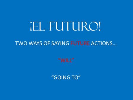 "¡EL FUTURO! TWO WAYS OF SAYING FUTURE ACTIONS… ""WILL"" ""GOING TO"""