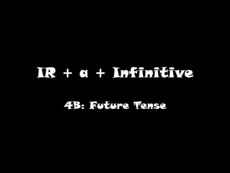 IR + a + Infinitive 4B: Future Tense. What does IR mean? IR is irregular because it doesn't follow the normal pattern for conjugation. Steps for conjugation:
