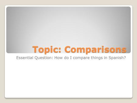 Topic: Comparisons Essential Question: How do I compare things in Spanish?