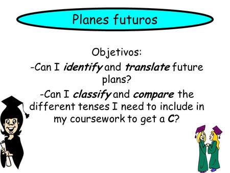 Planes futuros Objetivos: -Can I identify and translate future plans? -Can I classify and compare the different tenses I need to include in my coursework.