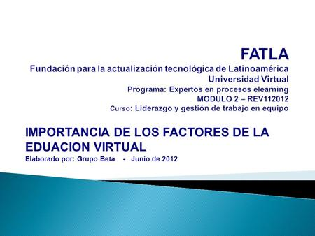 IMPORTANCIA DE LOS FACTORES DE LA EDUACION VIRTUAL Elaborado por: Grupo Beta - Junio de 2012.