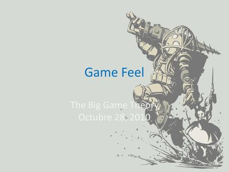 Game Feel The Big Game Theory Octubre 28, 2010.