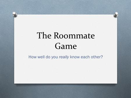 The Roommate Game How well do you really know each other?