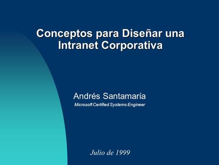 Andrés Santamaría Microsoft Certified Systems Engineer Julio de 1999 Conceptos para Diseñar una Intranet Corporativa.