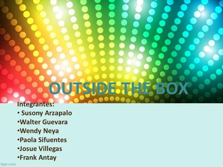 OUTSIDE THE BOX Integrantes: Susony Arzapalo Walter Guevara Wendy Neya Paola Sifuentes Josue Villegas Frank Antay.