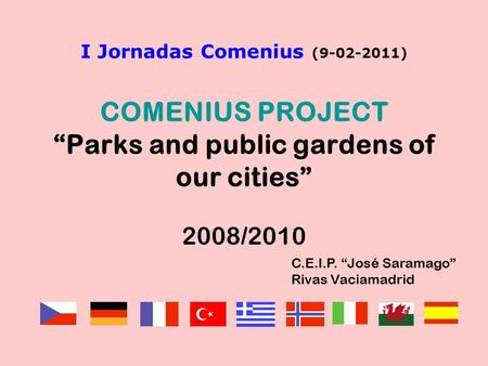"I Jornadas Comenius (9-02-2011) COMENIUS PROJECT ""Parks and public gardens of our cities"" 2008/2010 C.E.I.P. ""José Saramago"" Rivas Vaciamadrid."