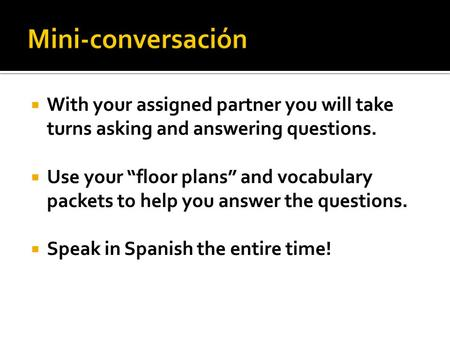 " With your assigned partner you will take turns asking and answering questions.  Use your ""floor plans"" and vocabulary packets to help you answer the."