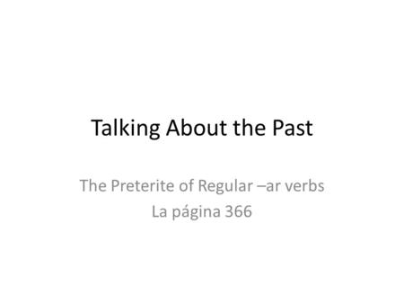 Talking About the Past The Preterite of Regular –ar verbs La página 366.