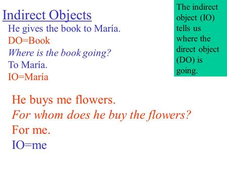 Indirect Objects He gives the book to María. DO=Book Where is the book going? To María. IO=María He buys me flowers. For whom does he buy the flowers?