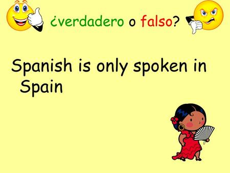 ¿verdadero o falso? Spanish is only spoken in Spain.