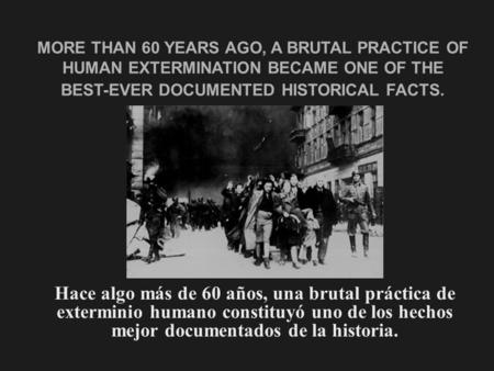 MORE THAN 60 YEARS AGO, A BRUTAL PRACTICE OF HUMAN EXTERMINATION BECAME ONE OF THE BEST-EVER DOCUMENTED HISTORICAL FACTS. Hace algo más de 60 años, una.