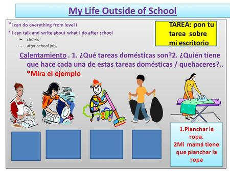 My Life Outside of School * I can do everything from level I * I can talk and write about what I do after school – chores – after-school jobs Calentamiento.