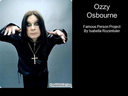 Ozzy Osbourne Famous Person Project By Isabella Rozentuler.