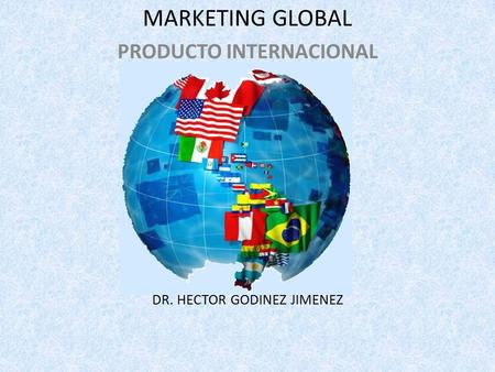 MARKETING GLOBAL PRODUCTO INTERNACIONAL DR. HECTOR GODINEZ JIMENEZ.