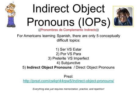Indirect Object Pronouns (IOPs) ((Pronombres de Complemento Indirecto)) For Americans learning Spanish, there are only 5 conceptually difficult topics: