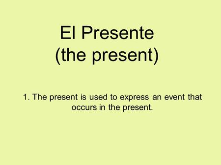 El Presente (the present) 1. The present is used to express an event that occurs in the present.