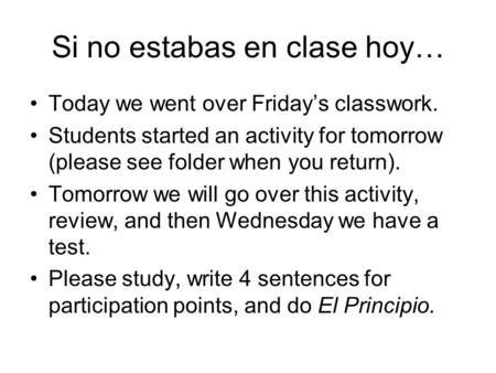 Si no estabas en clase hoy… Today we went over Friday's classwork. Students started an activity for tomorrow (please see folder when you return). Tomorrow.