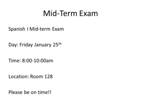 Mid-Term Exam Spanish I Mid-term Exam Day: Friday January 25 th Time: 8:00-10:00am Location: Room 128 Please be on time!!