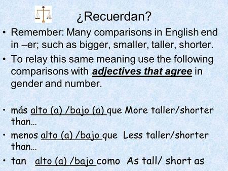¿Recuerdan? Remember: Many comparisons in English end in –er; such as bigger, smaller, taller, shorter. To relay this same meaning use the following comparisons.