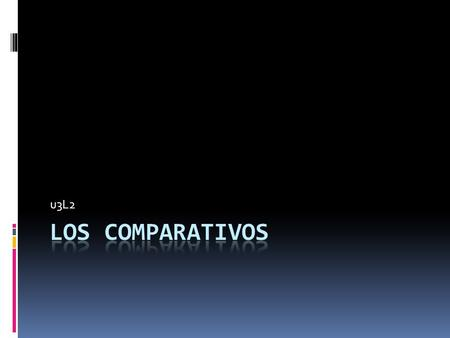 U3L2. Comparatives Comparatives (comparativos) are expressions used to compare two or more people or things. In English, comparative adjectives are formed.