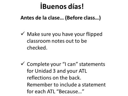 "İBuenos días! Antes de la clase… (Before class…) Make sure you have your flipped classroom notes out to be checked. Complete your ""I can"" statements for."