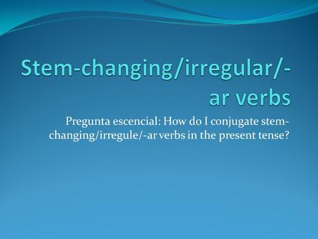 Pregunta escencial: How do I conjugate stem- changing/irregule/-ar verbs in the present tense?