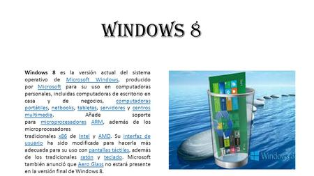 WINDOWS 8 Windows 8 es la versión actual del sistema operativo de Microsoft Windows, producido por Microsoft para su uso en computadoras personales, incluidas.