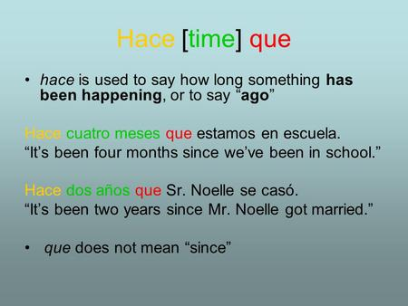 "Hace [time] que hace is used to say how long something has been happening, or to say ""ago"" Hace cuatro meses que estamos en escuela. ""It's been four months."