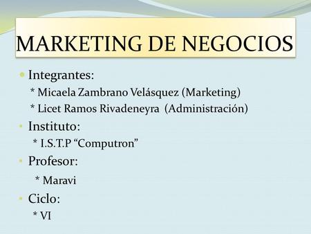 "MARKETING DE NEGOCIOS Integrantes: * Micaela Zambrano Velásquez (Marketing) * Licet Ramos Rivadeneyra (Administración) Instituto: * I.S.T.P ""Computron"""