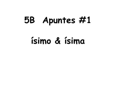 5B Apuntes #1 ísimo & ísima. MUY + adjective = ísimo or ísima Spelling rules: 1. If the adjective ends in an _____, _____, or _____ then drop the letter.