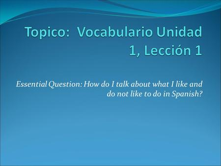 Essential Question: How do I talk about what I like and do not like to do in Spanish?