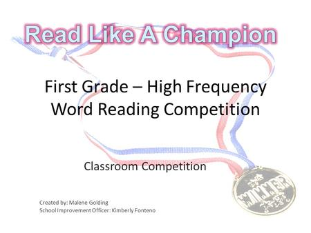 First Grade – High Frequency Word Reading Competition Classroom Competition Created by: Malene Golding School Improvement Officer: Kimberly Fonteno.
