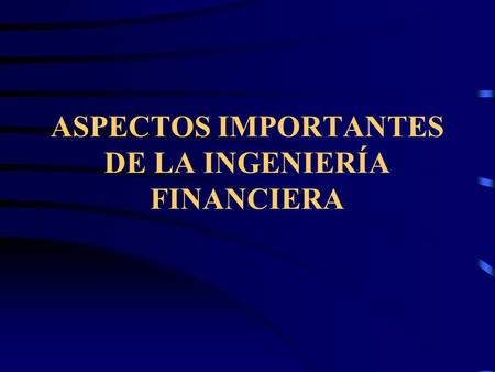 ASPECTOS IMPORTANTES DE LA INGENIERÍA FINANCIERA.