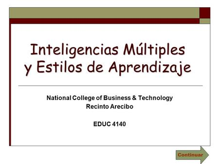 Inteligencias Múltiples y Estilos de Aprendizaje National College of Business & Technology Recinto Arecibo EDUC 4140 Continuar.
