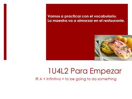 1U4L2 Para Empezar IR A + Infinitivo = to be going to do something Vamos a practicar con el vocabulario. La maestra va a almorzar en el restaurante.
