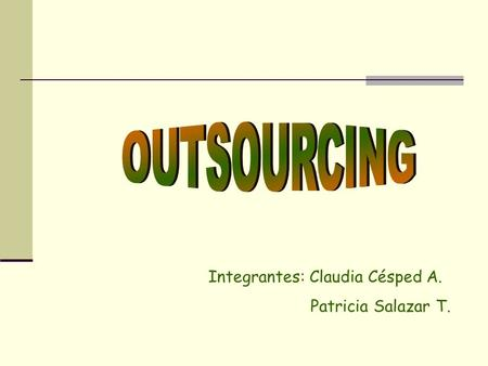 OUTSOURCING Integrantes: Claudia Césped A. Patricia Salazar T.
