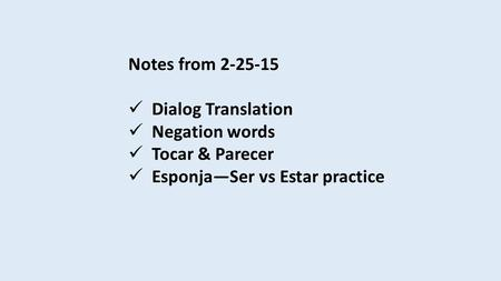 Notes from 2-25-15 Dialog Translation Negation words Tocar & Parecer Esponja—Ser vs Estar practice.