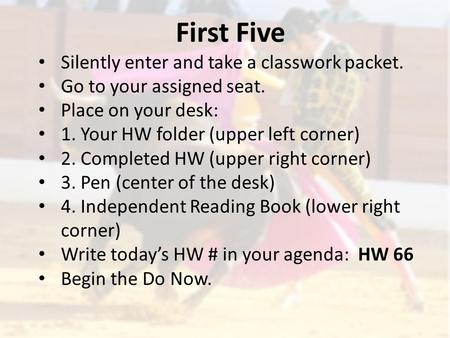 First Five Silently enter and take a classwork packet. Go to your assigned seat. Place on your desk: 1. Your HW folder (upper left corner) 2. Completed.