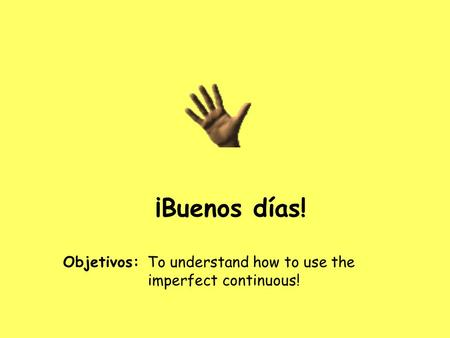 ¡Buenos días! Objetivos: To understand how to use the imperfect continuous!