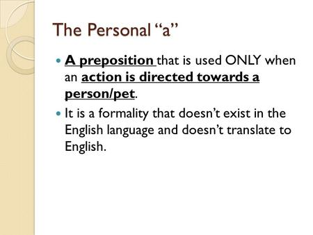 "The Personal ""a"" A preposition that is used ONLY when an action is directed towards a person/pet. It is a formality that doesn't exist in the English language."