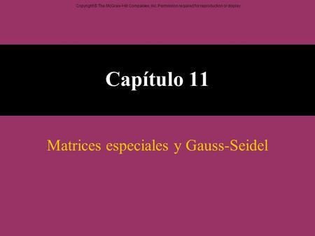 Copyright © The McGraw-Hill Companies, Inc. Permission required for reproduction or display. Capítulo 11 Matrices especiales y Gauss-Seidel.