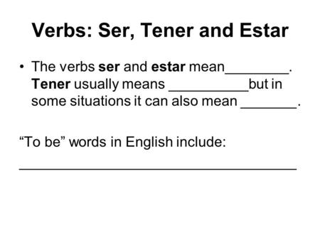 "Verbs: Ser, Tener and Estar The verbs ser and estar mean________. Tener usually means __________but in some situations it can also mean _______. ""To be"""