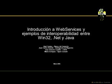 Borland User Group - Guatemala Introducción a WebServices y ejemplos de interoperabilidad entre Win32,.Net y Java Axel Canteo – Banco de Comercio Juan.